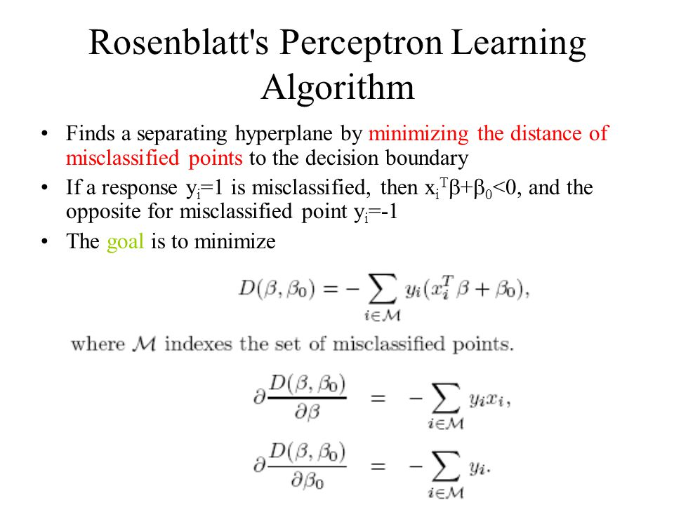 Rosenblatt s Perceptron Learning Algorithm Finds a separating hyperplane by minimizing the distance of misclassified points to the decision boundary If a response y i =1 is misclassified, then x i T  +  0 <0, and the opposite for misclassified point y i =-1 The goal is to minimize