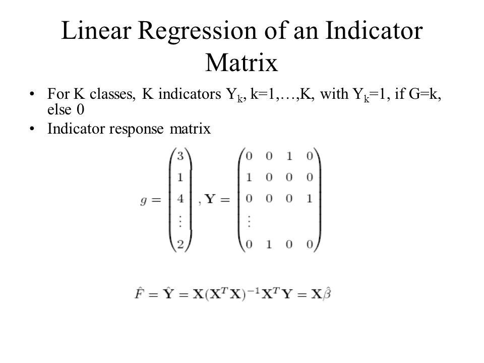 Linear Regression of an Indicator Matrix For K classes, K indicators Y k, k=1,…,K, with Y k =1, if G=k, else 0 Indicator response matrix