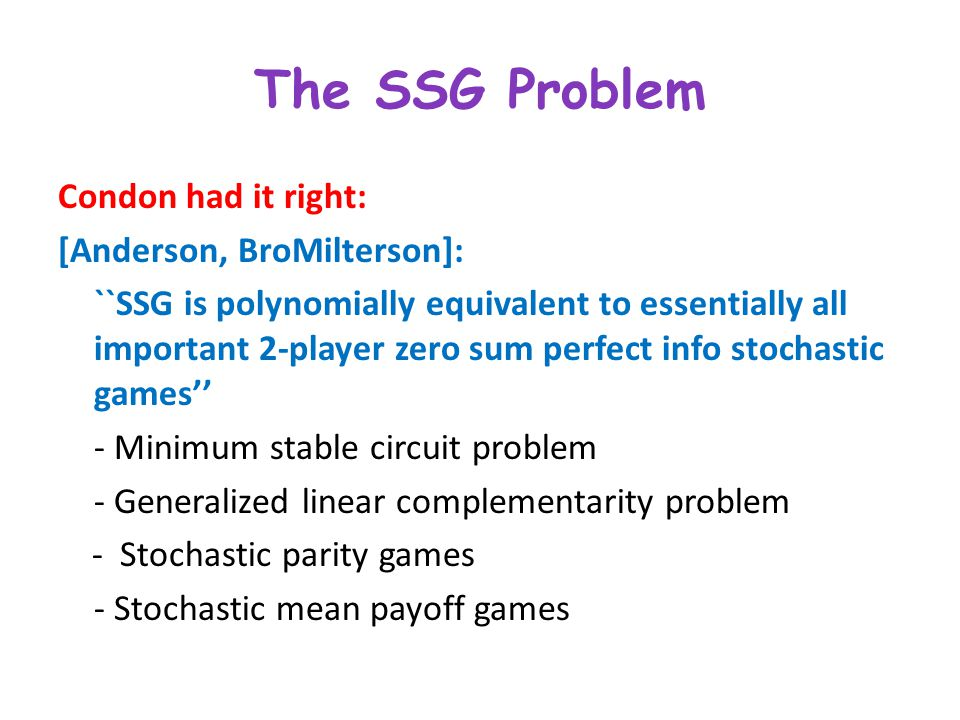 The SSG Problem Condon had it right: [Anderson, BroMilterson]: ``SSG is polynomially equivalent to essentially all important 2-player zero sum perfect