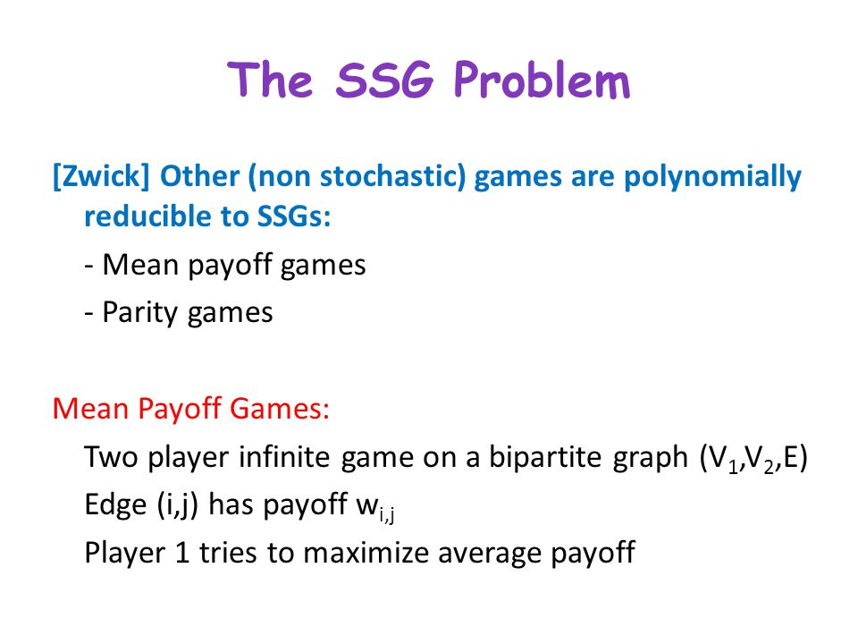 The SSG Problem [Zwick] Other (non stochastic) games are polynomially reducible to SSGs: - Mean payoff games - Parity games Mean Payoff Games: Two pla