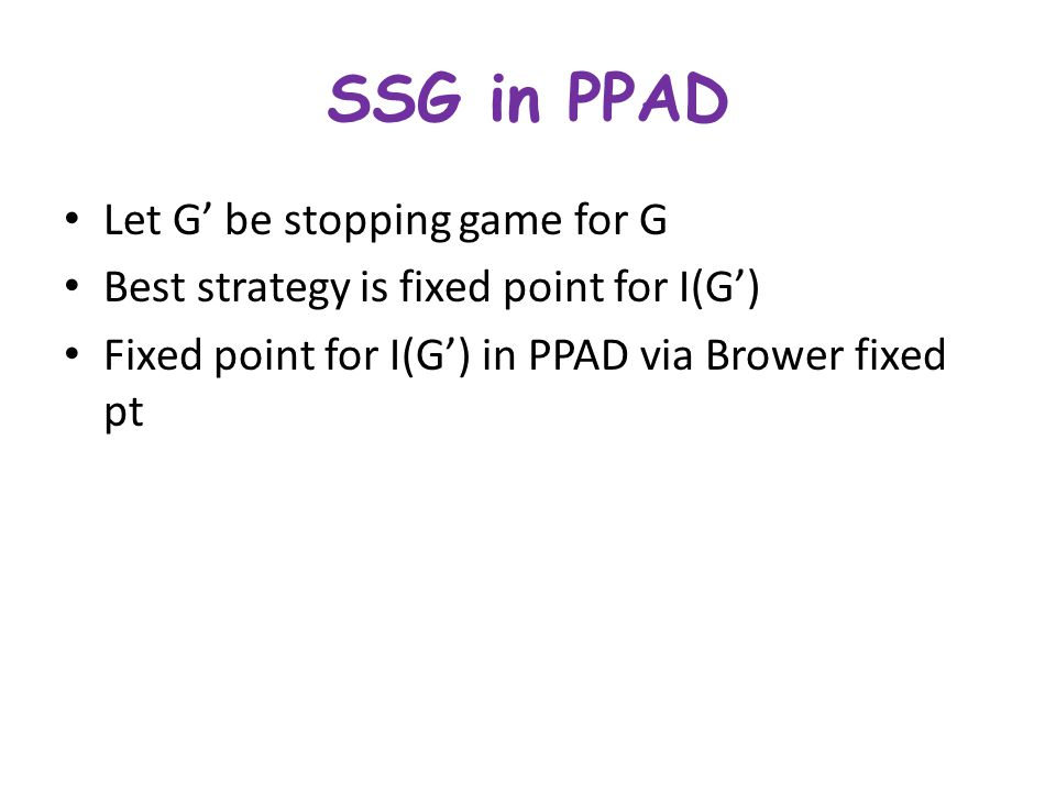 SSG in PPAD Let G' be stopping game for G Best strategy is fixed point for I(G') Fixed point for I(G') in PPAD via Brower fixed pt