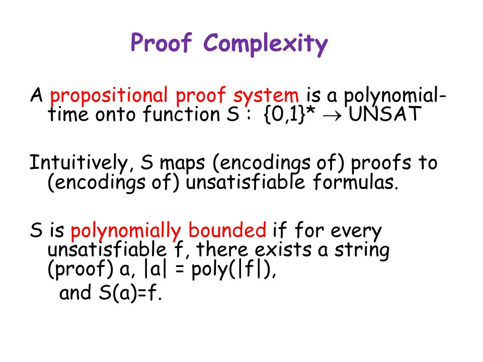 Proof Complexity A propositional proof system is a polynomial- time onto function S : {0,1}*  UNSAT Intuitively, S maps (encodings of) proofs to (encodings of) unsatisfiable formulas.