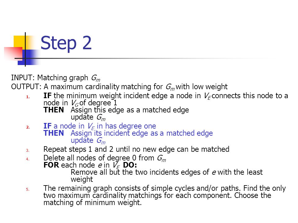 Step 2 INPUT: Matching graph G m OUTPUT: A maximum cardinality matching for G m with low weight 1.