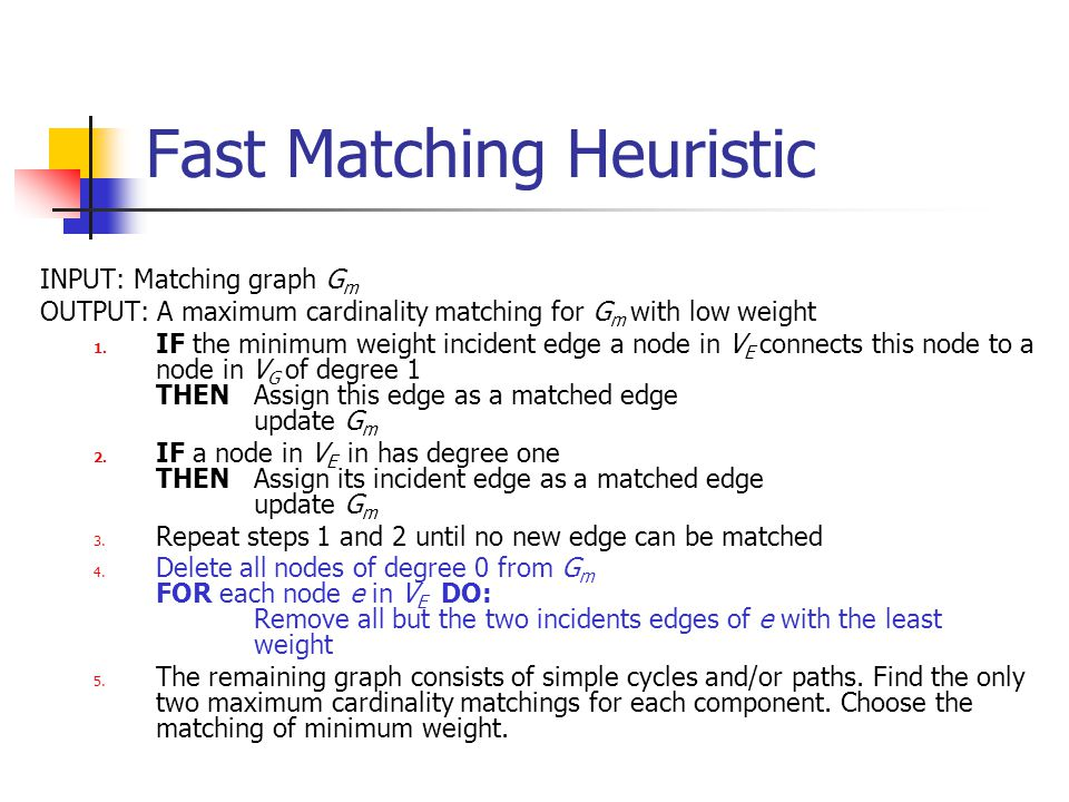Fast Matching Heuristic INPUT: Matching graph G m OUTPUT: A maximum cardinality matching for G m with low weight 1.