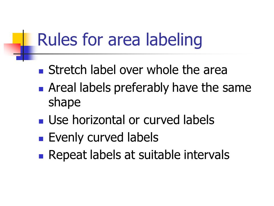 Rules for area labeling Stretch label over whole the area Areal labels preferably have the same shape Use horizontal or curved labels Evenly curved labels Repeat labels at suitable intervals
