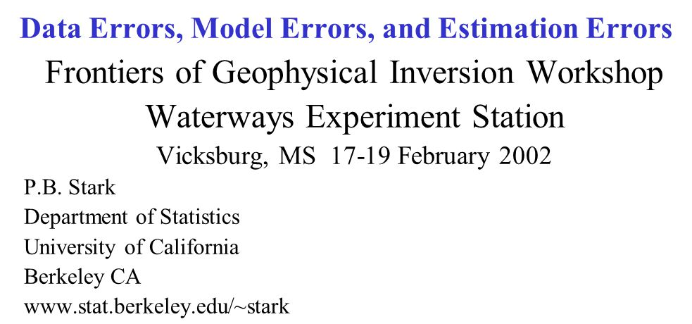 Data Errors, Model Errors, and Estimation Errors Frontiers of Geophysical Inversion Workshop Waterways Experiment Station Vicksburg, MS 17-19 February 2002 P.B.