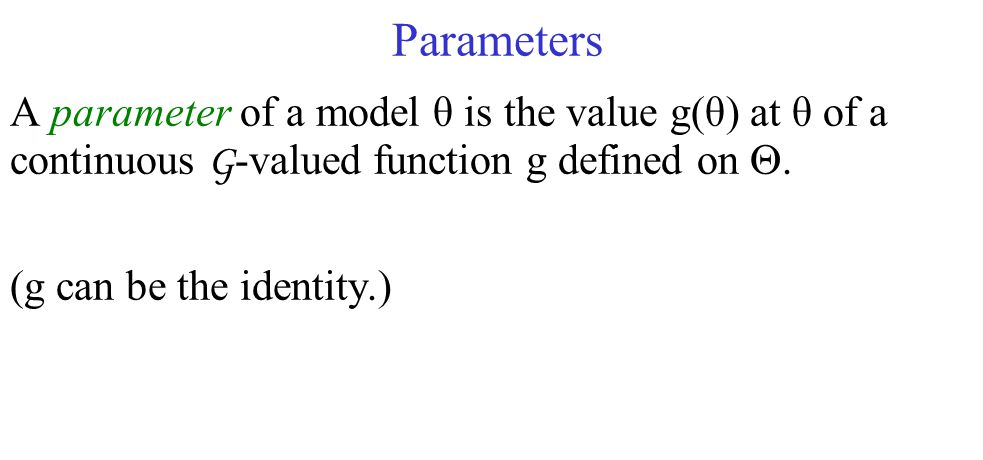 Parameters A parameter of a model θ is the value g(θ) at θ of a continuous G -valued function g defined on .