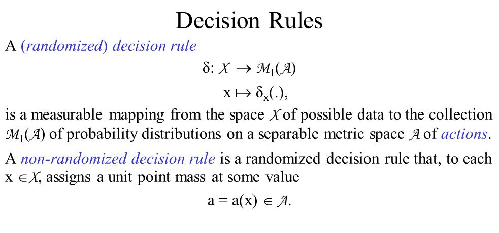 Decision Rules A (randomized) decision rule δ: X  M 1 ( A ) x  δ x (.), is a measurable mapping from the space X of possible data to the collection M 1 ( A ) of probability distributions on a separable metric space A of actions.