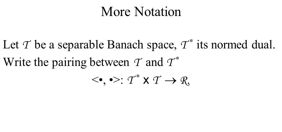 More Notation Let T be a separable Banach space, T * its normed dual.