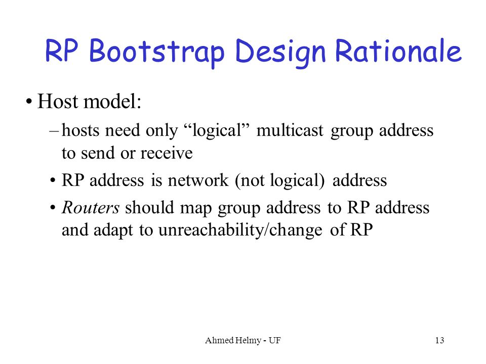 "Ahmed Helmy - UF13 RP Bootstrap Design Rationale Host model: –hosts need only ""logical"" multicast group address to send or receive RP address is netwo"