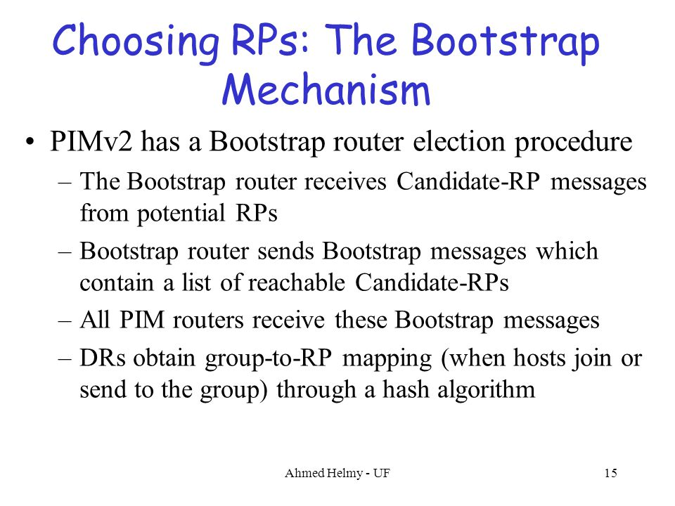 Ahmed Helmy - UF15 Choosing RPs: The Bootstrap Mechanism PIMv2 has a Bootstrap router election procedure –The Bootstrap router receives Candidate-RP m
