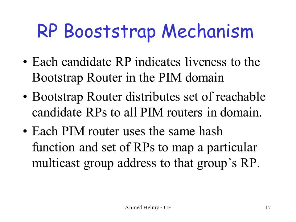 Ahmed Helmy - UF17 RP Booststrap Mechanism Each candidate RP indicates liveness to the Bootstrap Router in the PIM domain Bootstrap Router distributes