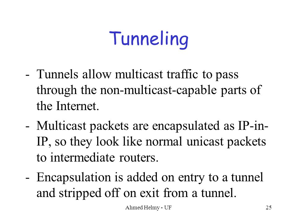Ahmed Helmy - UF25 -Tunnels allow multicast traffic to pass through the non-multicast-capable parts of the Internet. -Multicast packets are encapsulat