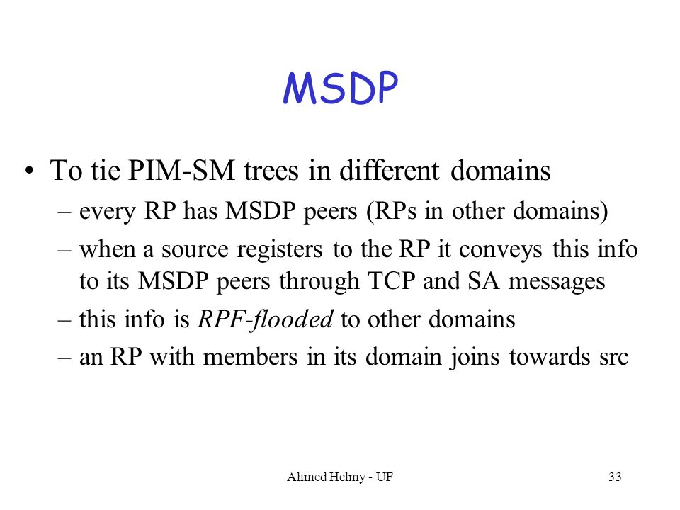 Ahmed Helmy - UF33 MSDP To tie PIM-SM trees in different domains –every RP has MSDP peers (RPs in other domains) –when a source registers to the RP it