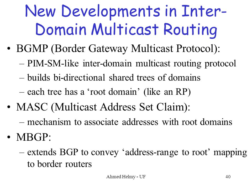 Ahmed Helmy - UF40 New Developments in Inter- Domain Multicast Routing BGMP (Border Gateway Multicast Protocol): –PIM-SM-like inter-domain multicast r