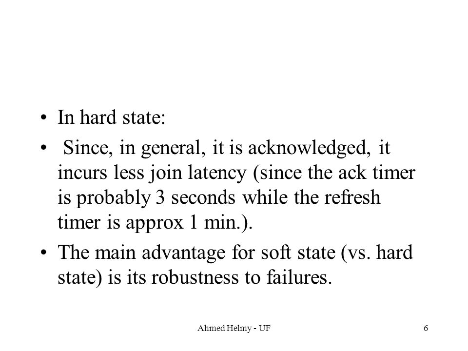 Ahmed Helmy - UF6 In hard state: Since, in general, it is acknowledged, it incurs less join latency (since the ack timer is probably 3 seconds while t