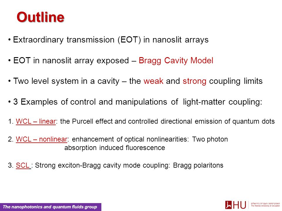 The nanophotonics and quantum fluids group Outline Extraordinary transmission (EOT) in nanoslit arrays EOT in nanoslit array exposed – Bragg Cavity Model Two level system in a cavity – the weak and strong coupling limits 3 Examples of control and manipulations of light-matter coupling: 1.