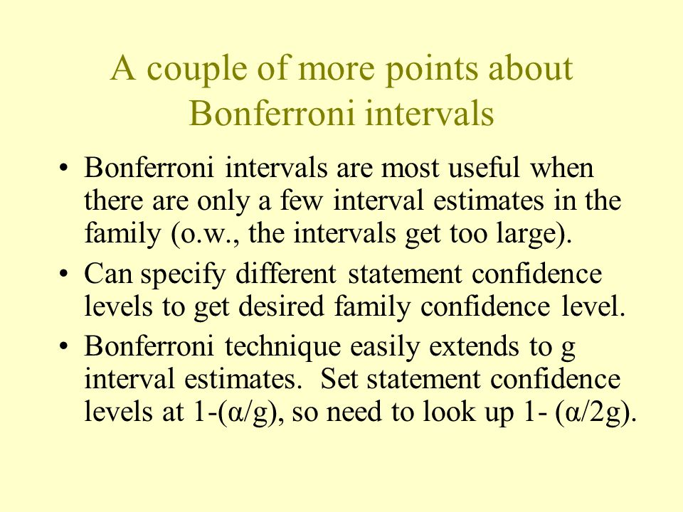 A couple of more points about Bonferroni intervals Bonferroni intervals are most useful when there are only a few interval estimates in the family (o.