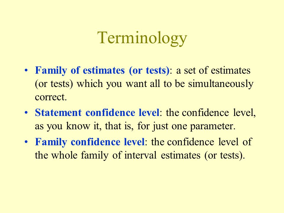 Terminology Family of estimates (or tests): a set of estimates (or tests) which you want all to be simultaneously correct. Statement confidence level: