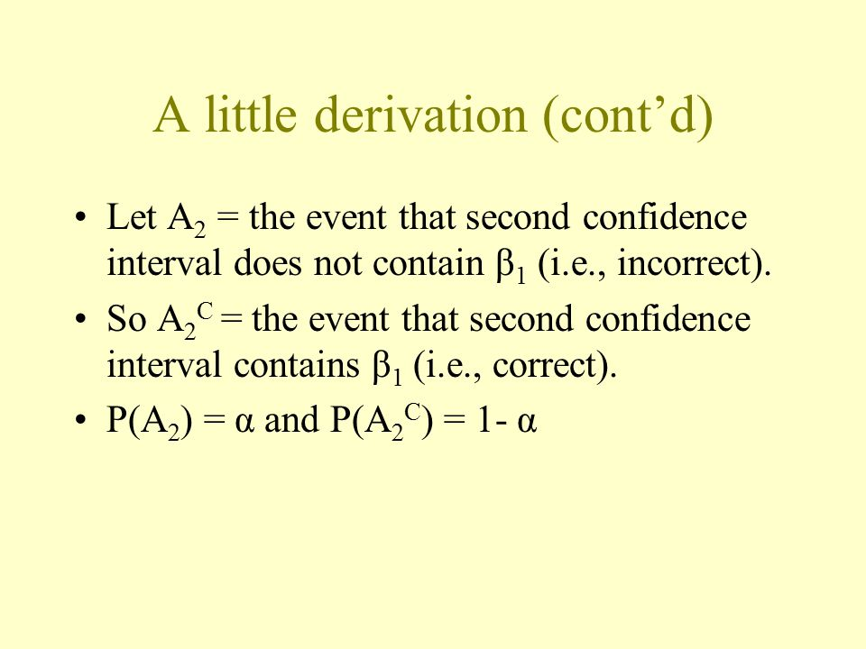 A little derivation (cont'd) Let A 2 = the event that second confidence interval does not contain β 1 (i.e., incorrect). So A 2 C = the event that sec