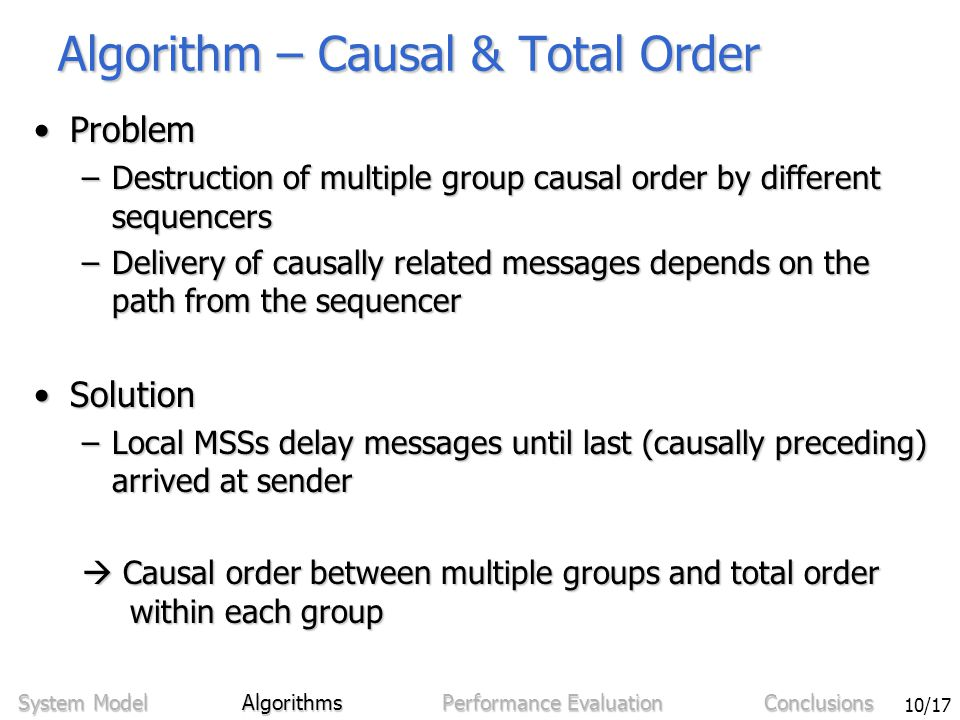 Sven Bittner - Ordering in Mobile Networks Using Integrated Sequencers 10/17 Algorithm – Causal & Total Order ProblemProblem –Destruction of multiple group causal order by different sequencers –Delivery of causally related messages depends on the path from the sequencer SolutionSolution –Local MSSs delay messages until last (causally preceding) arrived at sender  Causal order between multiple groups and total order within each group System Model Algorithms Performance Evaluation Conclusions