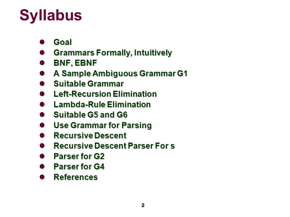 2 Syllabus Goal Goal Grammars Formally, Intuitively Grammars Formally, Intuitively BNF, EBNF BNF, EBNF A Sample Ambiguous Grammar G1 A Sample Ambiguous Grammar G1 Suitable Grammar Suitable Grammar Left-Recursion Elimination Left-Recursion Elimination Lambda-Rule Elimination Lambda-Rule Elimination Suitable G5 and G6 Suitable G5 and G6 Use Grammar for Parsing Use Grammar for Parsing Recursive Descent Recursive Descent Recursive Descent Parser For s Recursive Descent Parser For s Parser for G2 Parser for G2 Parser for G4 Parser for G4 References References