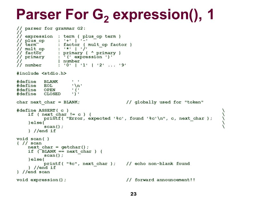 23 Parser For G 2 expression(), 1 // parser for grammar G2: // // expression: term { plus_op term } // plus_op: + | - // term: factor { mult_op factor } // mult_op: * | /' // factor: primary { ^ primary } // primary: ( expression ) //| number // number: 0 | 1 | 2 ...
