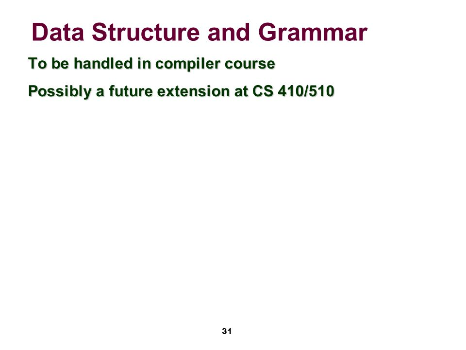 31 Data Structure and Grammar To be handled in compiler course Possibly a future extension at CS 410/510