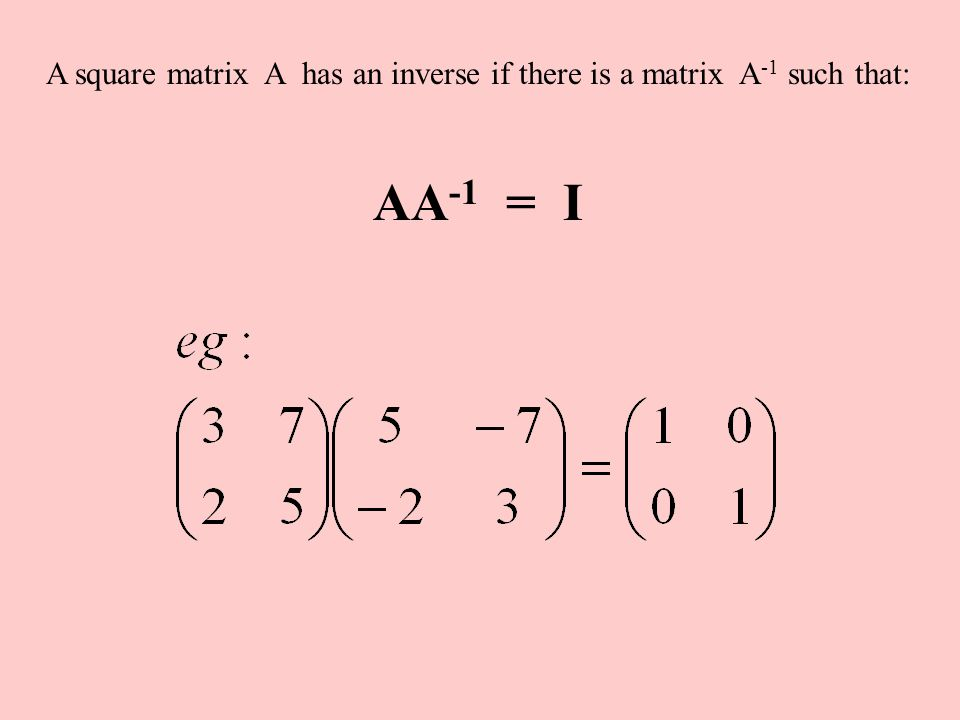 A square matrix A has an inverse if there is a matrix A -1 such that: AA -1 = I