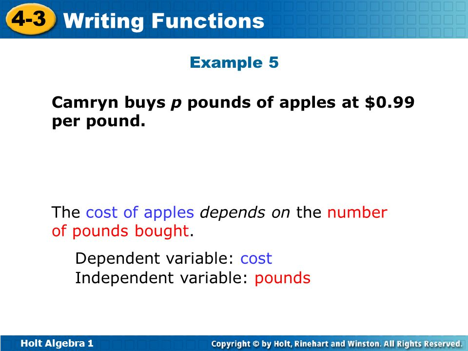 Holt Algebra 1 4-3 Writing Functions Example 5 Camryn buys p pounds of apples at $0.99 per pound. The cost of apples depends on the number of pounds b