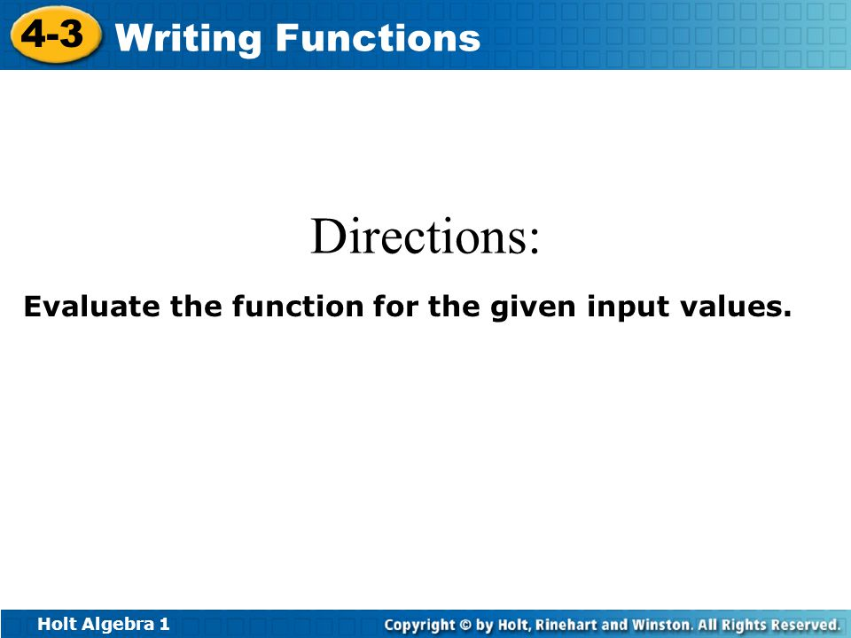 Holt Algebra 1 4-3 Writing Functions Directions: Evaluate the function for the given input values.