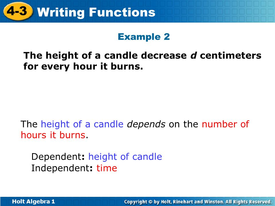 Holt Algebra 1 4-3 Writing Functions The height of a candle decrease d centimeters for every hour it burns. Dependent: height of candle Independent: t