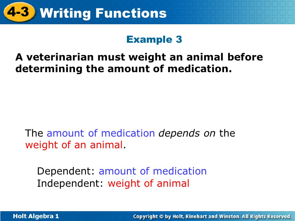 Holt Algebra 1 4-3 Writing Functions A veterinarian must weight an animal before determining the amount of medication. The amount of medication depend