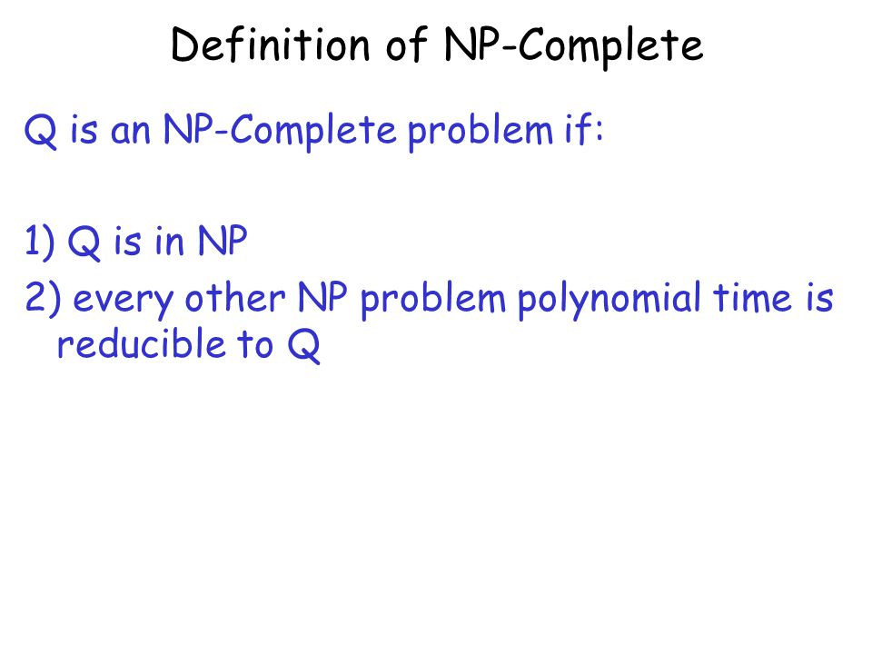 Definition of NP-Complete Q is an NP-Complete problem if: 1) Q is in NP 2) every other NP problem polynomial time is reducible to Q