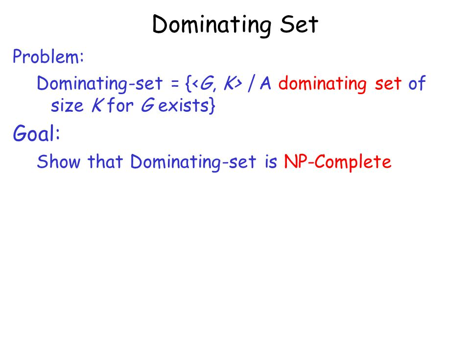 Dominating Set Problem: Dominating-set = { | A dominating set of size K for G exists} Goal: Show that Dominating-set is NP-Complete