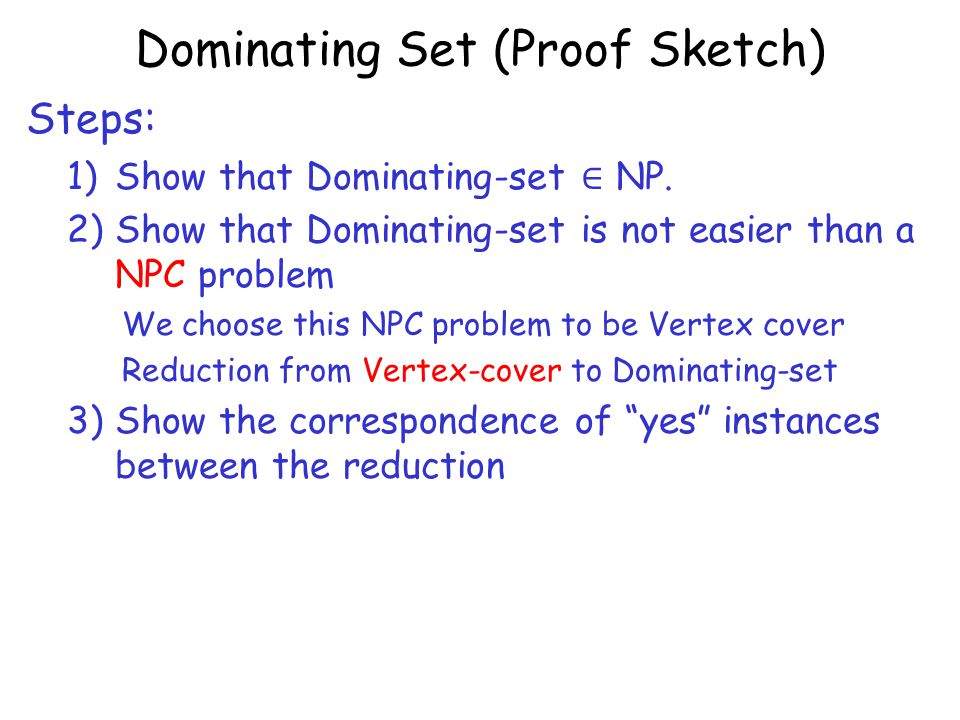 Dominating Set (Proof Sketch) Steps: 1)Show that Dominating-set ∈ NP.