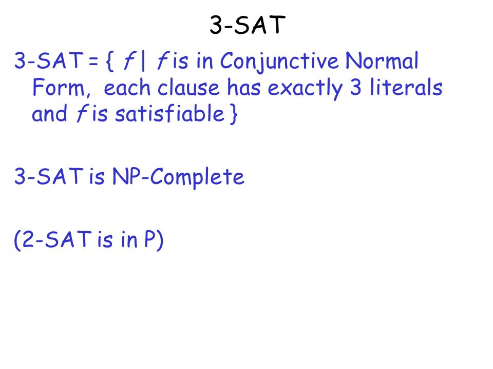 3-SAT 3-SAT = { f | f is in Conjunctive Normal Form, each clause has exactly 3 literals and f is satisfiable } 3-SAT is NP-Complete (2-SAT is in P)