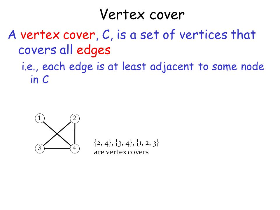 Vertex cover A vertex cover, C, is a set of vertices that covers all edges i.e., each edge is at least adjacent to some node in C {2, 4}, {3, 4}, {1, 2, 3} are vertex covers 12 3 4