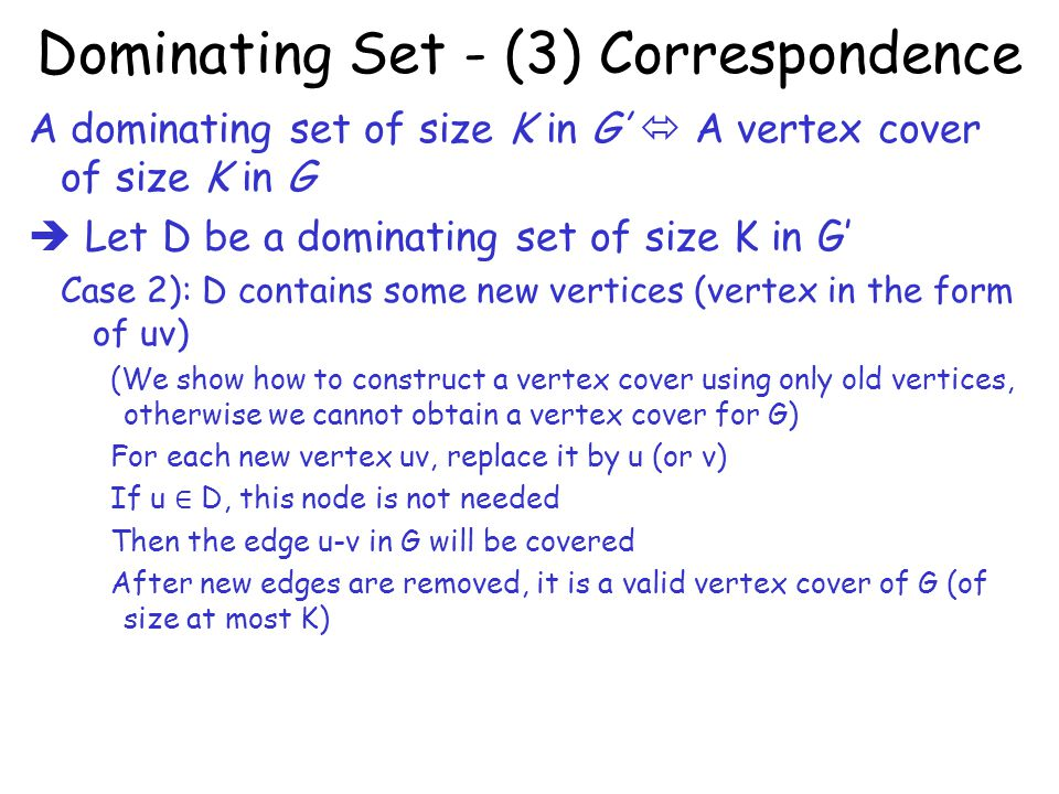 Dominating Set - (3) Correspondence A dominating set of size K in G'  A vertex cover of size K in G  Let D be a dominating set of size K in G' Case 2): D contains some new vertices (vertex in the form of uv) (We show how to construct a vertex cover using only old vertices, otherwise we cannot obtain a vertex cover for G) For each new vertex uv, replace it by u (or v) If u ∈ D, this node is not needed Then the edge u-v in G will be covered After new edges are removed, it is a valid vertex cover of G (of size at most K)