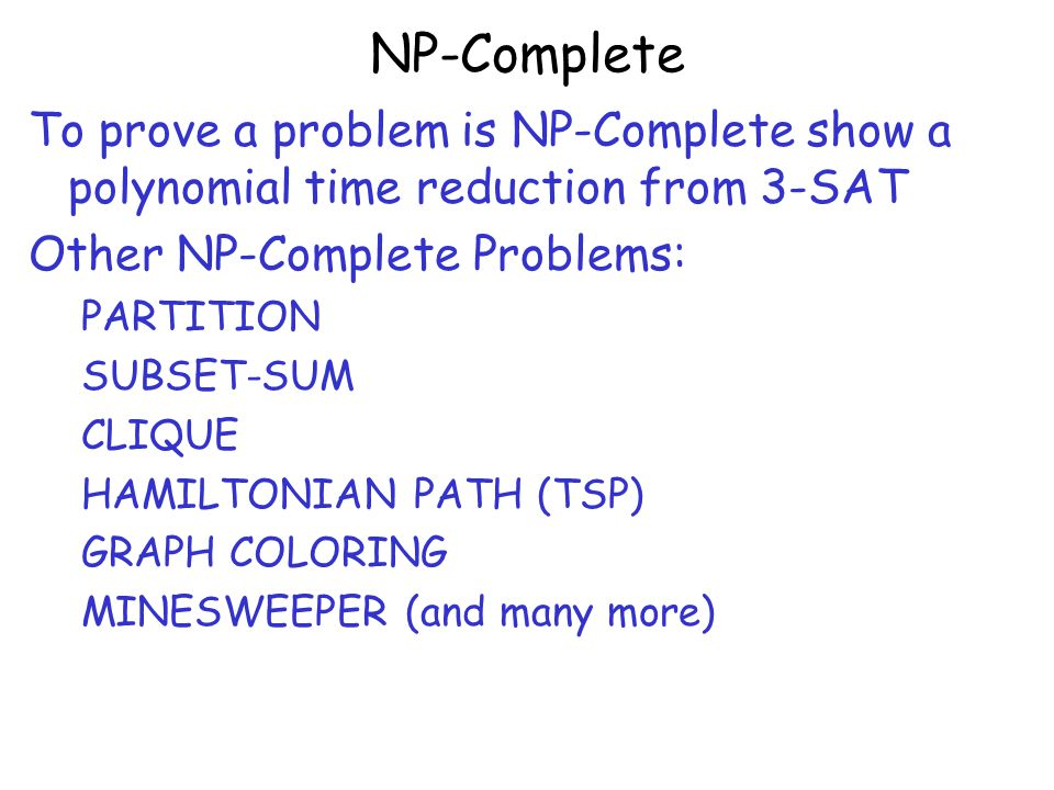 NP-Complete To prove a problem is NP-Complete show a polynomial time reduction from 3-SAT Other NP-Complete Problems: PARTITION SUBSET-SUM CLIQUE HAMILTONIAN PATH (TSP) GRAPH COLORING MINESWEEPER (and many more)