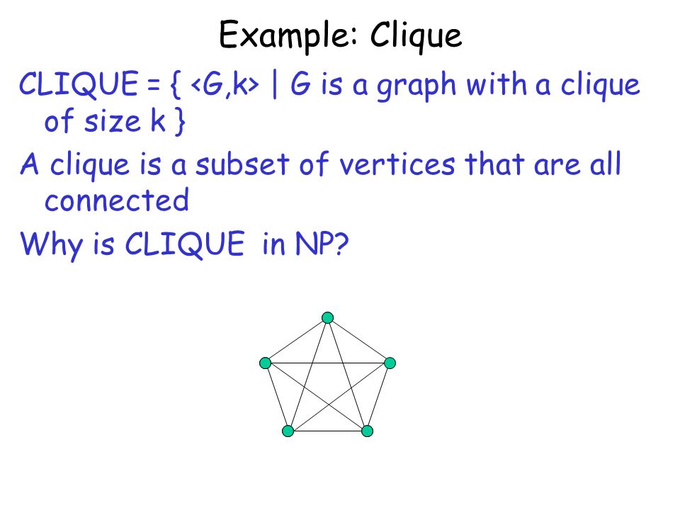 Example: Clique CLIQUE = { | G is a graph with a clique of size k } A clique is a subset of vertices that are all connected Why is CLIQUE in NP?