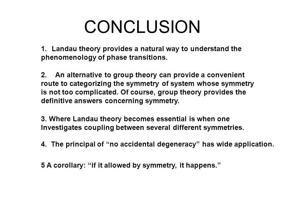 CONCLUSION 1.Landau theory provides a natural way to understand the phenomenology of phase transitions. 2. An alternative to group theory can provide