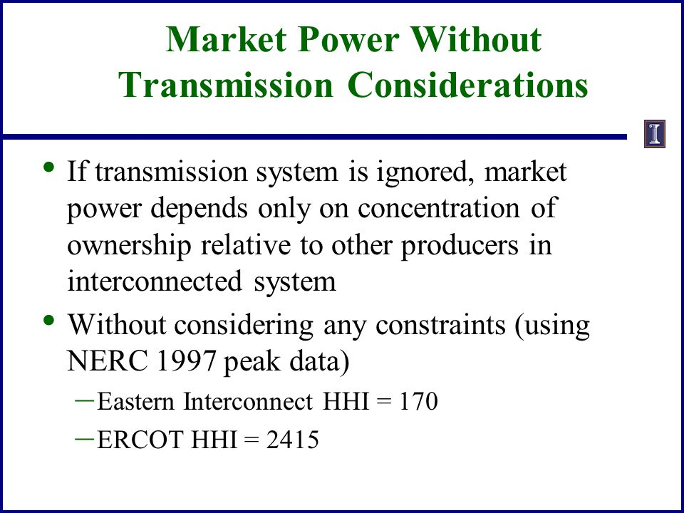 Market Power Without Transmission Considerations If transmission system is ignored, market power depends only on concentration of ownership relative t