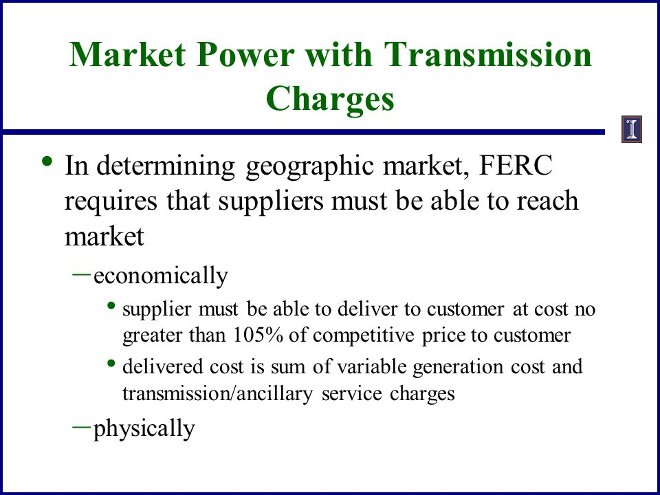 Market Power with Transmission Charges In determining geographic market, FERC requires that suppliers must be able to reach market – economically supp