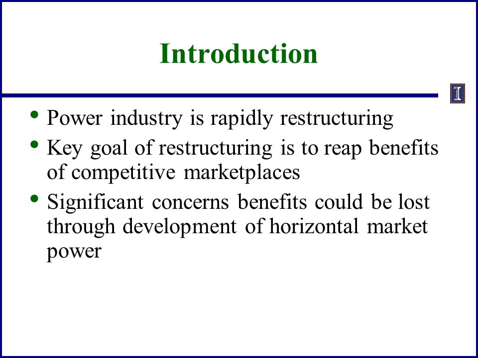 Introduction Power industry is rapidly restructuring Key goal of restructuring is to reap benefits of competitive marketplaces Significant concerns be