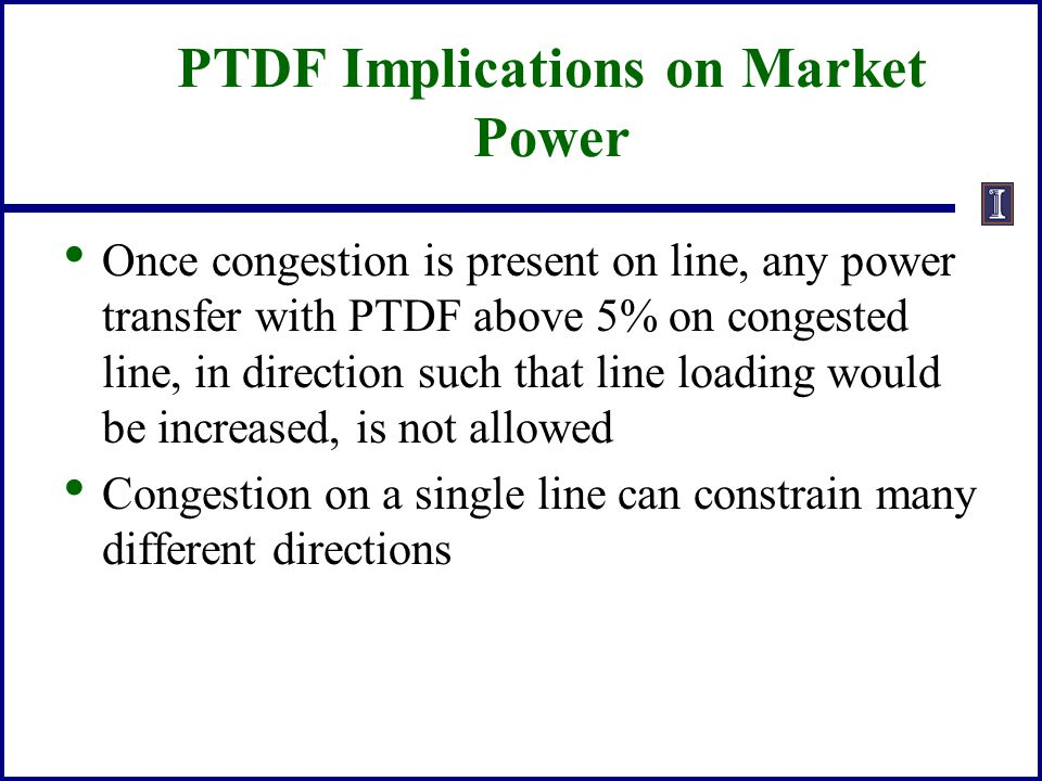 PTDF Implications on Market Power Once congestion is present on line, any power transfer with PTDF above 5% on congested line, in direction such that