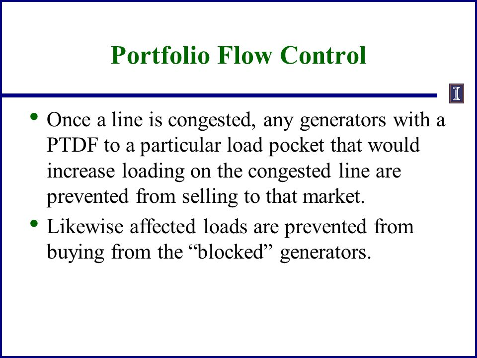 Portfolio Flow Control Once a line is congested, any generators with a PTDF to a particular load pocket that would increase loading on the congested l