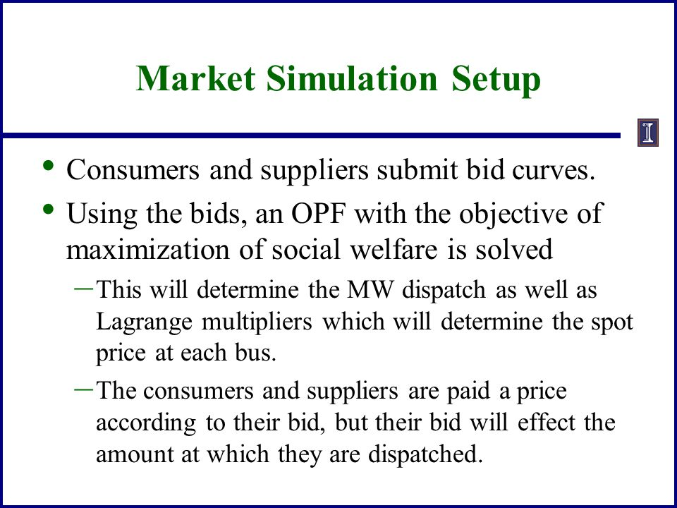 Market Simulation Setup Consumers and suppliers submit bid curves. Using the bids, an OPF with the objective of maximization of social welfare is solv