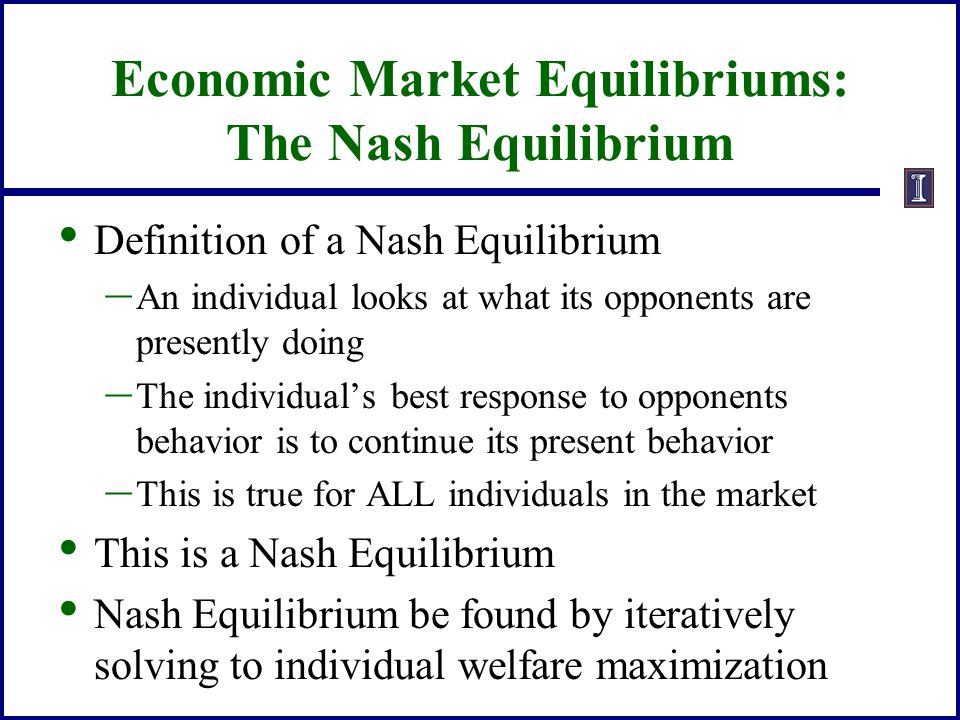 Economic Market Equilibriums: The Nash Equilibrium Definition of a Nash Equilibrium – An individual looks at what its opponents are presently doing –