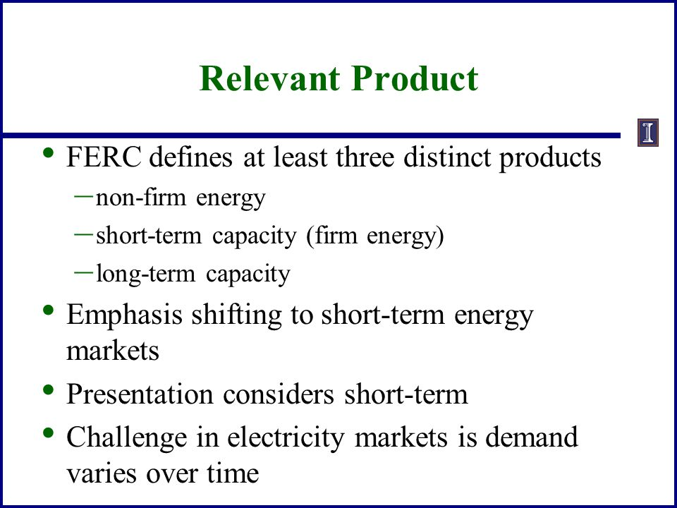 Relevant Product FERC defines at least three distinct products – non-firm energy – short-term capacity (firm energy) – long-term capacity Emphasis shi
